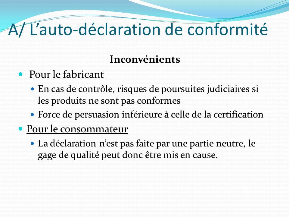 A/ Lauto-déclaration de conformité Inconvénients Pour le fabricant En cas de contrôle, risques de poursuites judiciaires si les produits ne sont pas c
