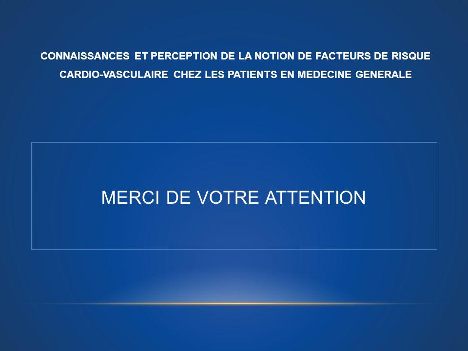MERCI DE VOTRE ATTENTION CONNAISSANCES ET PERCEPTION DE LA NOTION DE FACTEURS DE RISQUE CARDIO-VASCULAIRE CHEZ LES PATIENTS EN MEDECINE GENERALE