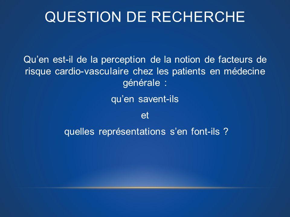 QUESTION DE RECHERCHE Quen est-il de la perception de la notion de facteurs de risque cardio-vasculaire chez les patients en médecine générale : quen