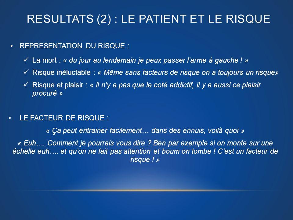 RESULTATS (2) : LE PATIENT ET LE RISQUE REPRESENTATION DU RISQUE : La mort : « du jour au lendemain je peux passer larme à gauche ! » Risque inéluctab