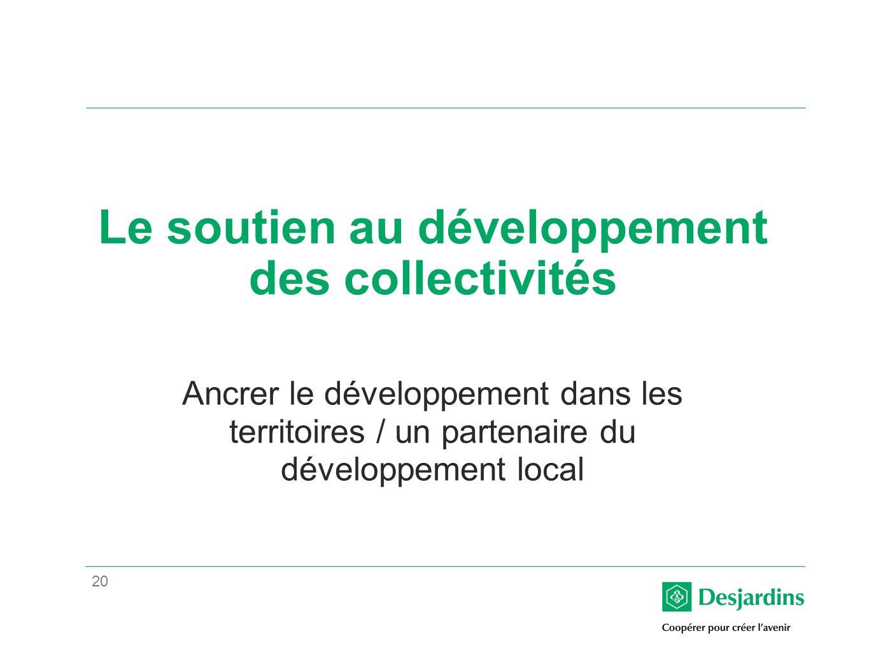 20 Le soutien au développement des collectivités Ancrer le développement dans les territoires / un partenaire du développement local