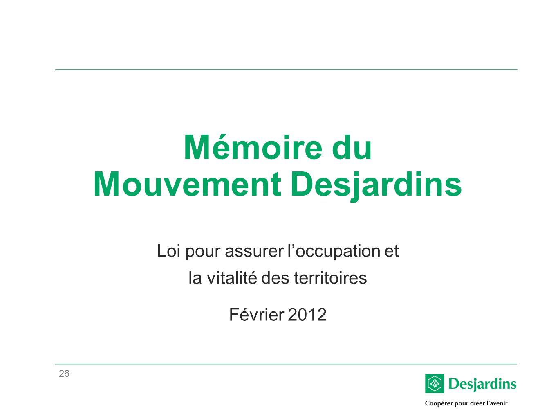 26 Mémoire du Mouvement Desjardins Loi pour assurer loccupation et la vitalité des territoires Février 2012