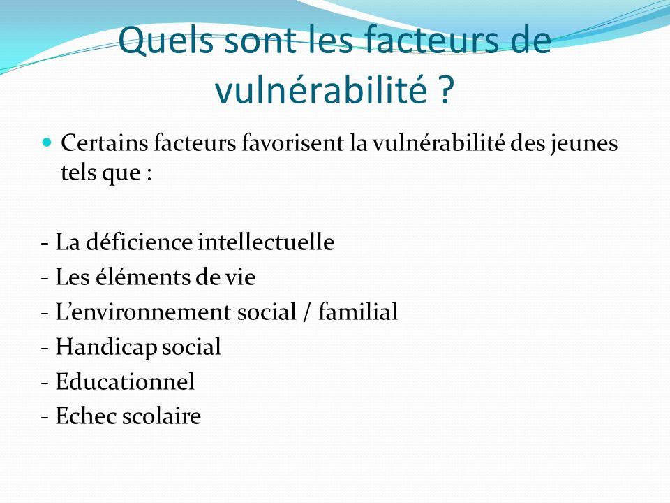 Quels sont les facteurs de vulnérabilité ? Certains facteurs favorisent la vulnérabilité des jeunes tels que : - La déficience intellectuelle - Les él