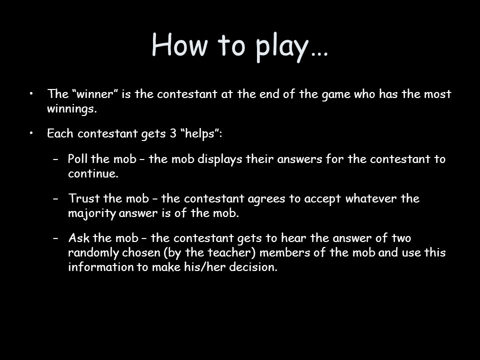 How to play… The winner is the contestant at the end of the game who has the most winnings.