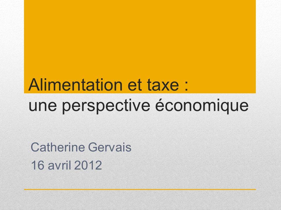 Alimentation et taxe : une perspective économique Catherine Gervais 16 avril 2012