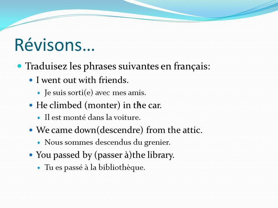 Révisons… Traduisez les phrases suivantes en français: I went out with friends. Je suis sorti(e) avec mes amis. He climbed (monter) in the car. Il est