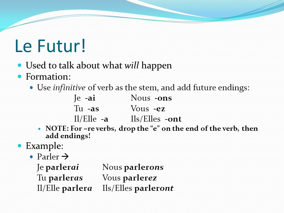 Le Futur! Used to talk about what will happen Formation: Use infinitive of verb as the stem, and add future endings: Je -aiNous -ons Tu -asVous -ez Il