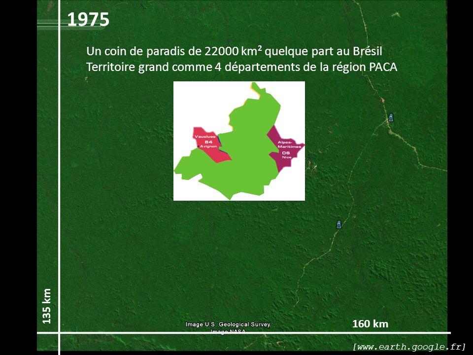 160 km 135 km 1975 Un coin de paradis de 22000 km² quelque part au Brésil Territoire grand comme 4 départements de la région PACA [www.earth.google.fr]