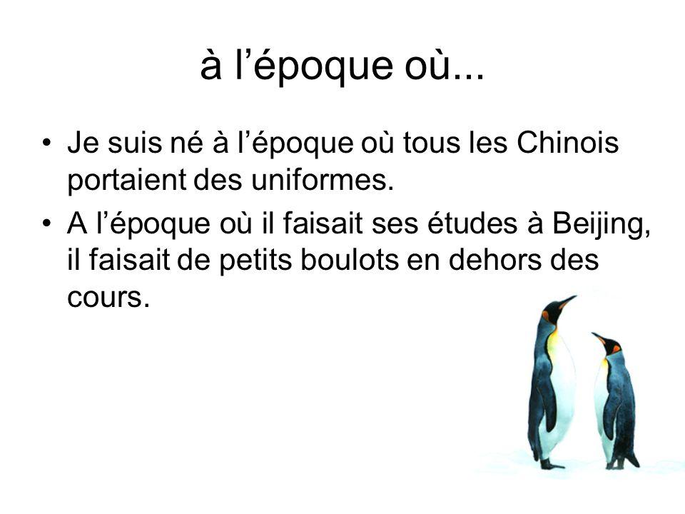 Je suis né à lépoque où tous les Chinois portaient des uniformes. A lépoque où il faisait ses études à Beijing, il faisait de petits boulots en dehors