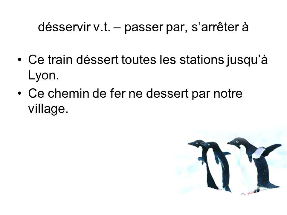 Ce train déssert toutes les stations jusquà Lyon. Ce chemin de fer ne dessert par notre village. désservir v.t. – passer par, sarrêter à