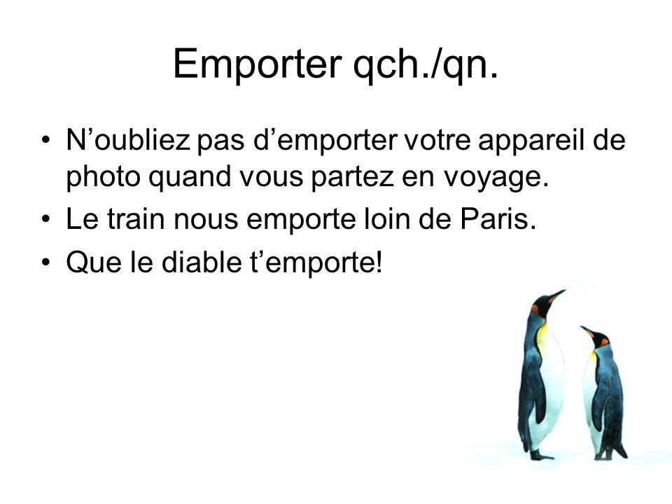 Noubliez pas demporter votre appareil de photo quand vous partez en voyage. Le train nous emporte loin de Paris. Que le diable temporte! Emporter qch.