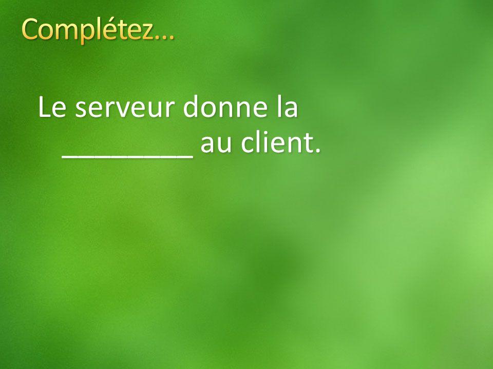 Le serveur donne la ________ au client.