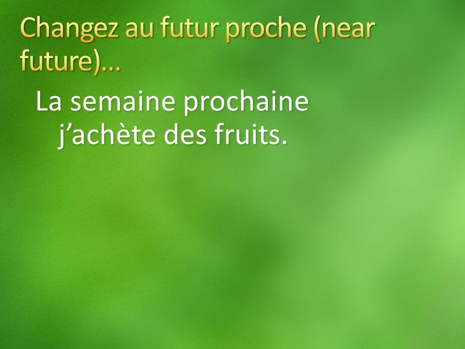 La semaine prochaine jachète des fruits.