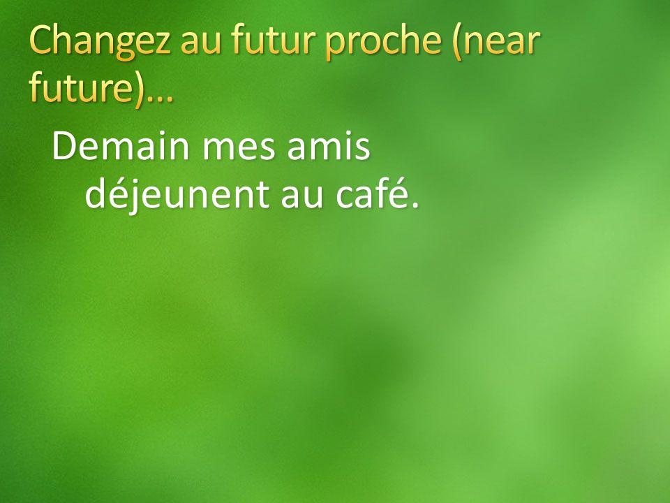 Demain mes amis déjeunent au café.