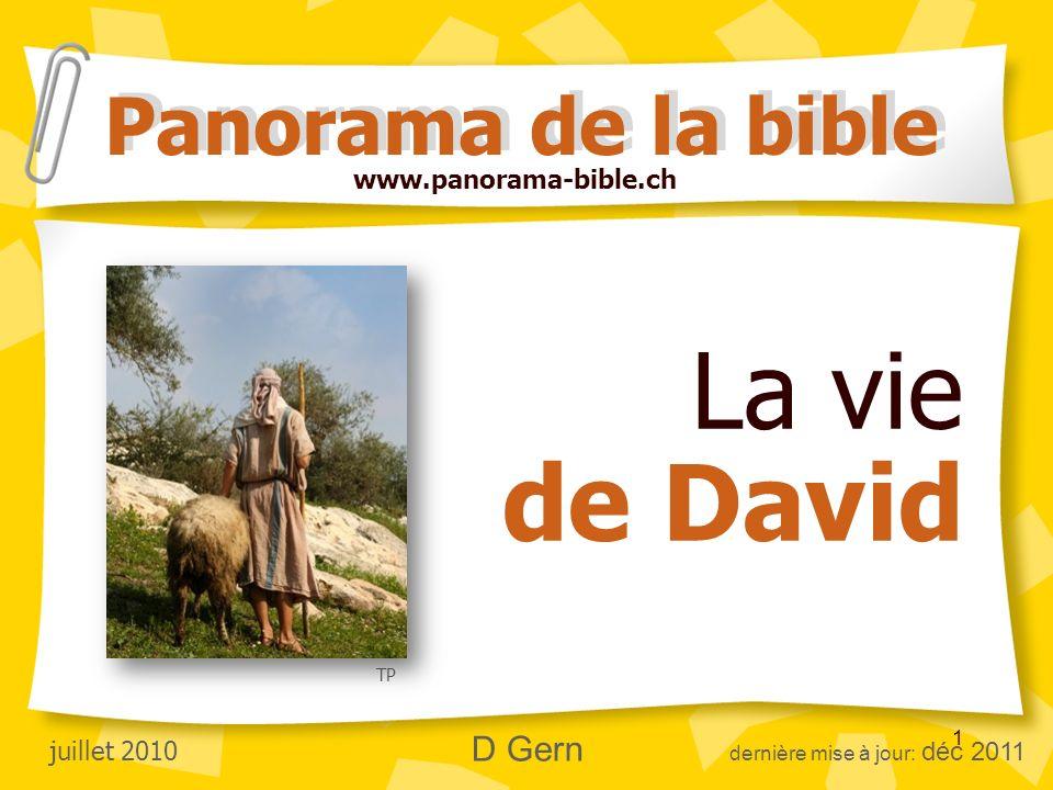 1 La vie de David Panorama de la bible www.panorama-bible.ch juillet 2010 D Gern dernière mise à jour: déc 2011 TP