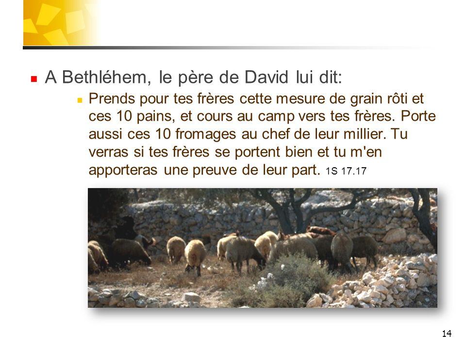 A Bethléhem, le père de David lui dit: Prends pour tes frères cette mesure de grain rôti et ces 10 pains, et cours au camp vers tes frères. Porte auss