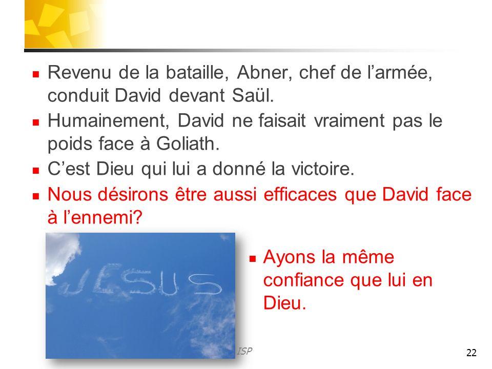 Revenu de la bataille, Abner, chef de larmée, conduit David devant Saül. Humainement, David ne faisait vraiment pas le poids face à Goliath. Cest Dieu