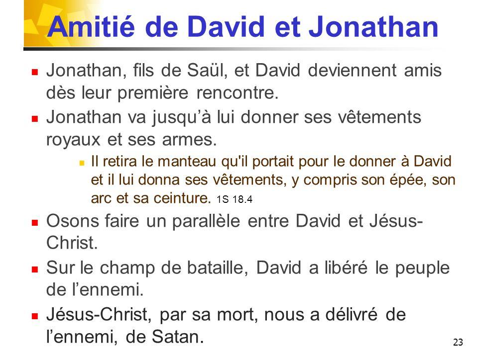 Amitié de David et Jonathan Jonathan, fils de Saül, et David deviennent amis dès leur première rencontre. Jonathan va jusquà lui donner ses vêtements