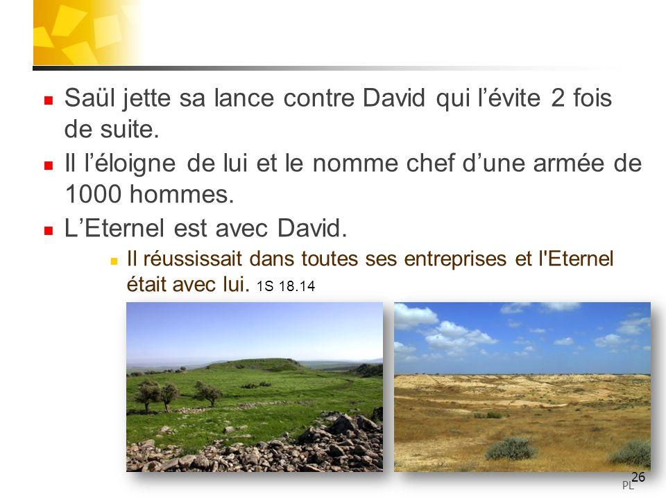Saül jette sa lance contre David qui lévite 2 fois de suite. Il léloigne de lui et le nomme chef dune armée de 1000 hommes. LEternel est avec David. I