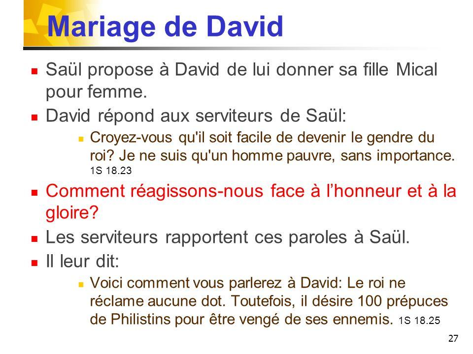 Mariage de David Saül propose à David de lui donner sa fille Mical pour femme. David répond aux serviteurs de Saül: Croyez-vous qu'il soit facile de d