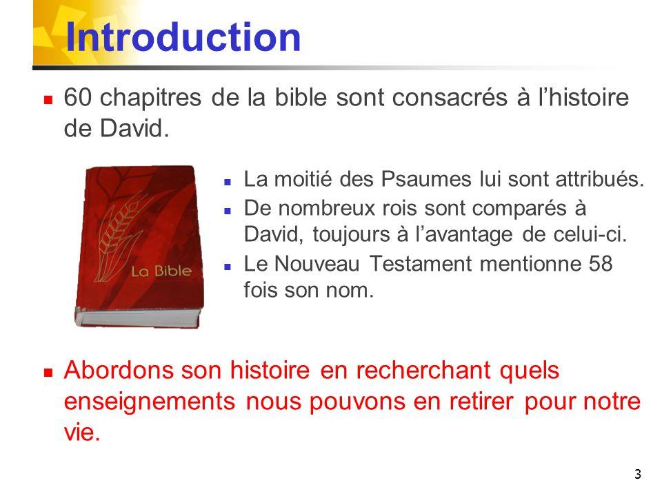 3 Introduction 60 chapitres de la bible sont consacrés à lhistoire de David. La moitié des Psaumes lui sont attribués. De nombreux rois sont comparés