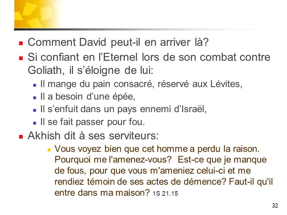 Comment David peut-il en arriver là? Si confiant en lEternel lors de son combat contre Goliath, il séloigne de lui: Il mange du pain consacré, réservé