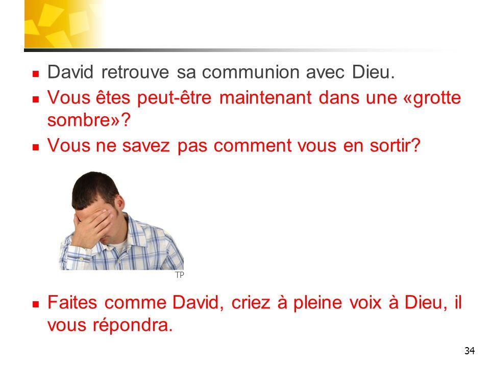 David retrouve sa communion avec Dieu. Vous êtes peut-être maintenant dans une «grotte sombre»? Vous ne savez pas comment vous en sortir? Faites comme