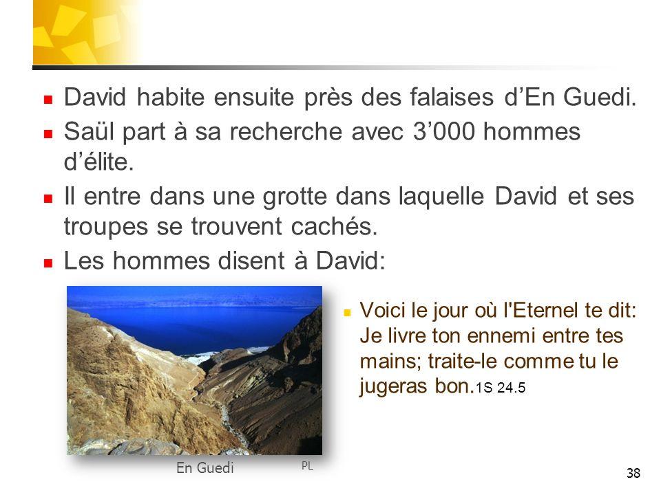 David habite ensuite près des falaises dEn Guedi. Saül part à sa recherche avec 3000 hommes délite. Il entre dans une grotte dans laquelle David et se