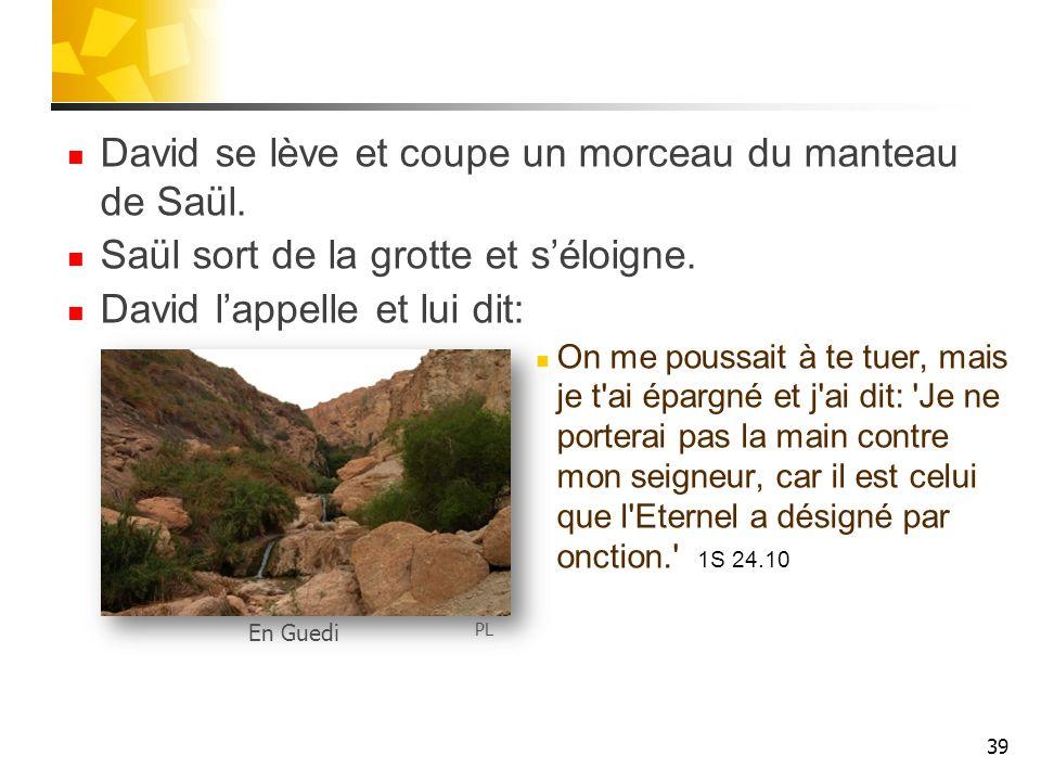 David se lève et coupe un morceau du manteau de Saül. Saül sort de la grotte et séloigne. David lappelle et lui dit: On me poussait à te tuer, mais je