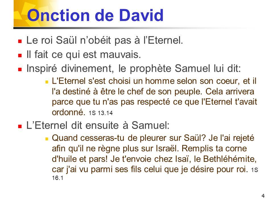 Onction de David Le roi Saül nobéit pas à lEternel. Il fait ce qui est mauvais. Inspiré divinement, le prophète Samuel lui dit: L'Eternel s'est choisi