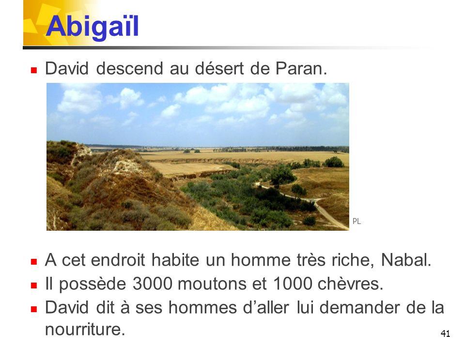 Abigaïl David descend au désert de Paran. A cet endroit habite un homme très riche, Nabal. Il possède 3000 moutons et 1000 chèvres. David dit à ses ho