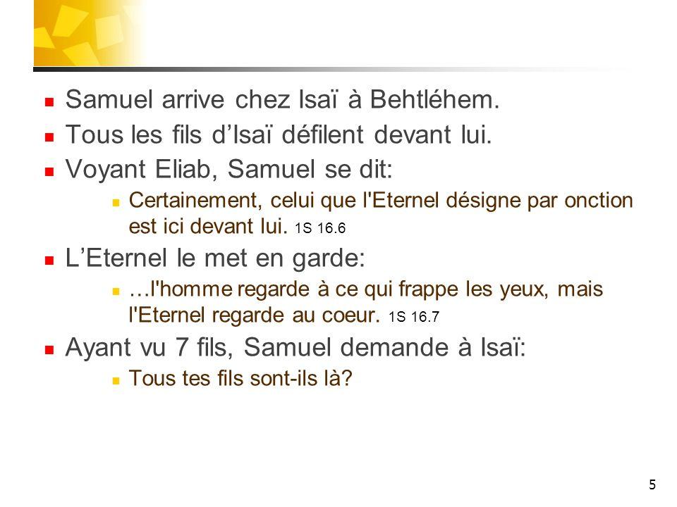 Samuel arrive chez Isaï à Behtléhem. Tous les fils dIsaï défilent devant lui. Voyant Eliab, Samuel se dit: Certainement, celui que l'Eternel désigne p
