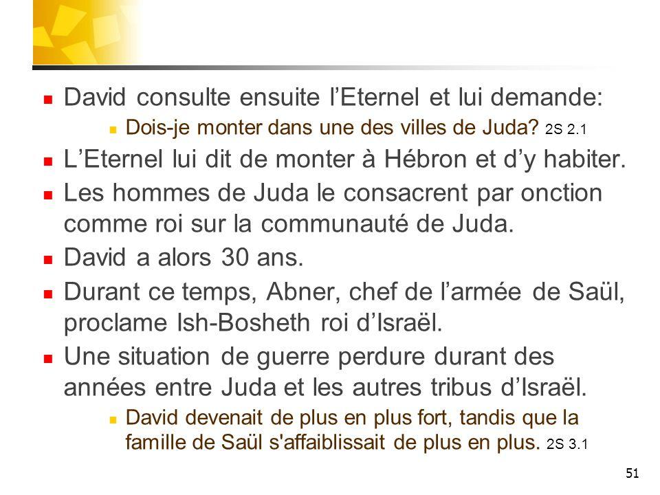 David consulte ensuite lEternel et lui demande: Dois-je monter dans une des villes de Juda? 2S 2.1 LEternel lui dit de monter à Hébron et dy habiter.