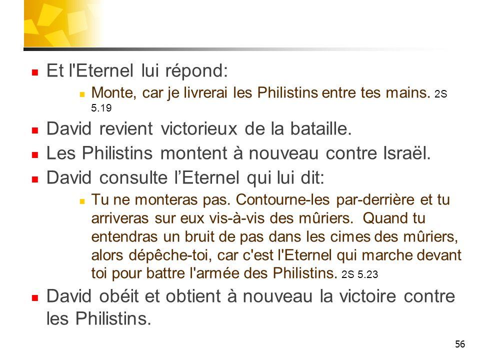 Et l'Eternel lui répond: Monte, car je livrerai les Philistins entre tes mains. 2S 5.19 David revient victorieux de la bataille. Les Philistins monten