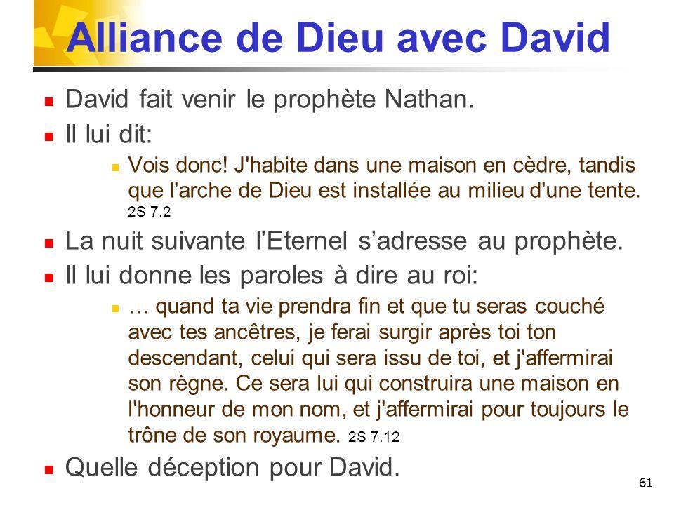 Alliance de Dieu avec David David fait venir le prophète Nathan. Il lui dit: Vois donc! J'habite dans une maison en cèdre, tandis que l'arche de Dieu