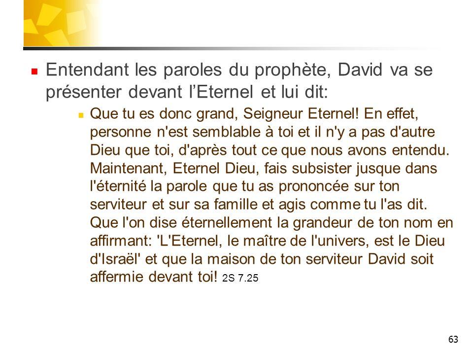 Entendant les paroles du prophète, David va se présenter devant lEternel et lui dit: Que tu es donc grand, Seigneur Eternel! En effet, personne n'est