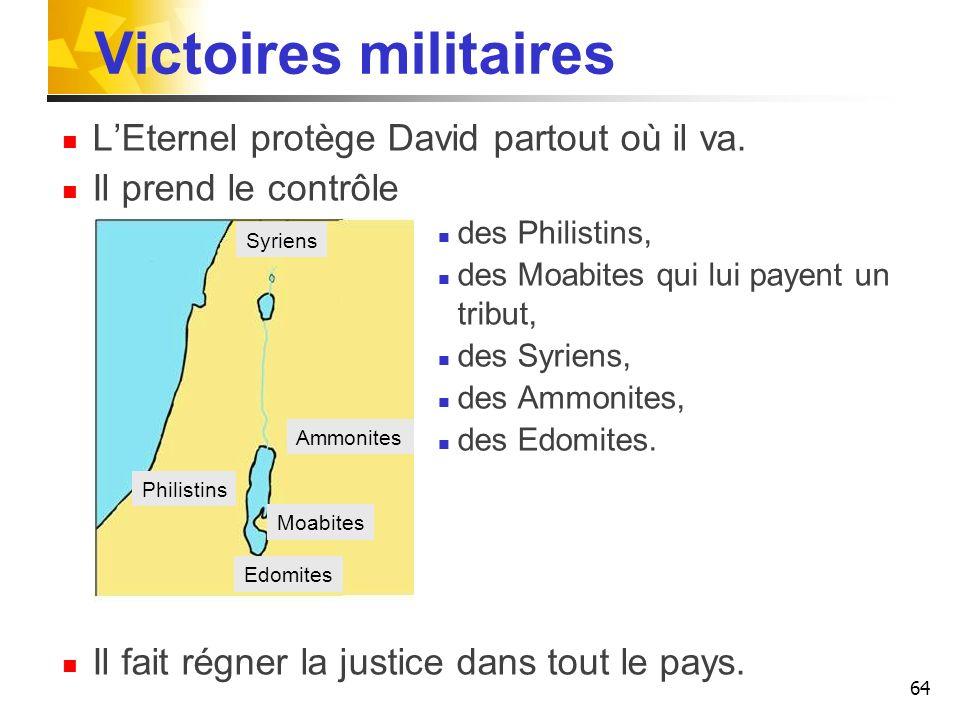 Victoires militaires LEternel protège David partout où il va. Il prend le contrôle des Philistins, des Moabites qui lui payent un tribut, des Syriens,