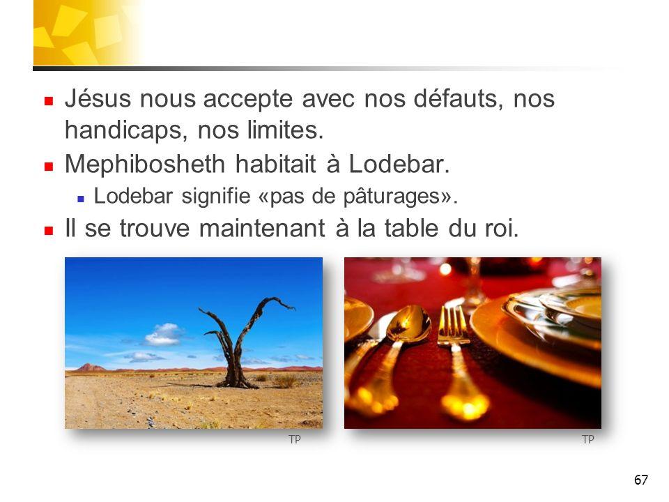 Jésus nous accepte avec nos défauts, nos handicaps, nos limites. Mephibosheth habitait à Lodebar. Lodebar signifie «pas de pâturages». Il se trouve ma
