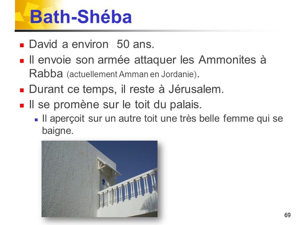 Bath-Shéba David a environ 50 ans. Il envoie son armée attaquer les Ammonites à Rabba (actuellement Amman en Jordanie). Durant ce temps, il reste à Jé