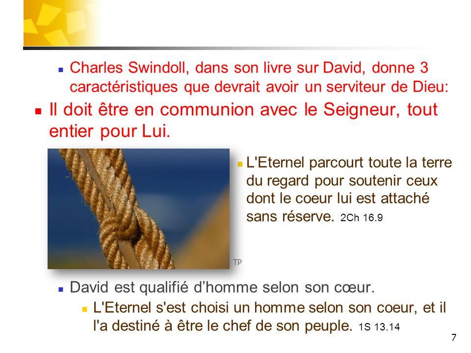 Charles Swindoll, dans son livre sur David, donne 3 caractéristiques que devrait avoir un serviteur de Dieu: Il doit être en communion avec le Seigneur, tout entier pour Lui.
