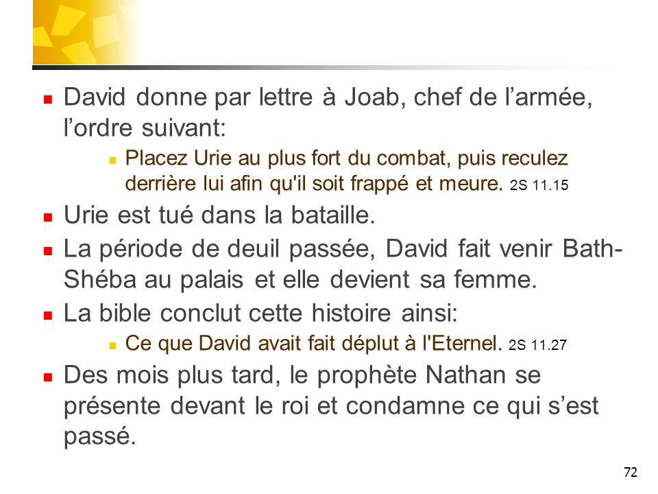 David donne par lettre à Joab, chef de larmée, lordre suivant: Placez Urie au plus fort du combat, puis reculez derrière lui afin qu il soit frappé et meure.