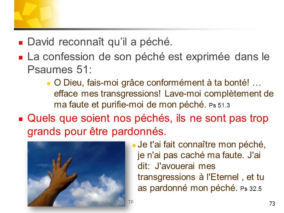 David reconnaît quil a péché. La confession de son péché est exprimée dans le Psaumes 51: O Dieu, fais-moi grâce conformément à ta bonté! … efface mes