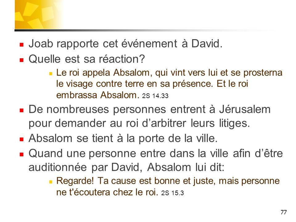 Joab rapporte cet événement à David. Quelle est sa réaction? Le roi appela Absalom, qui vint vers lui et se prosterna le visage contre terre en sa pré