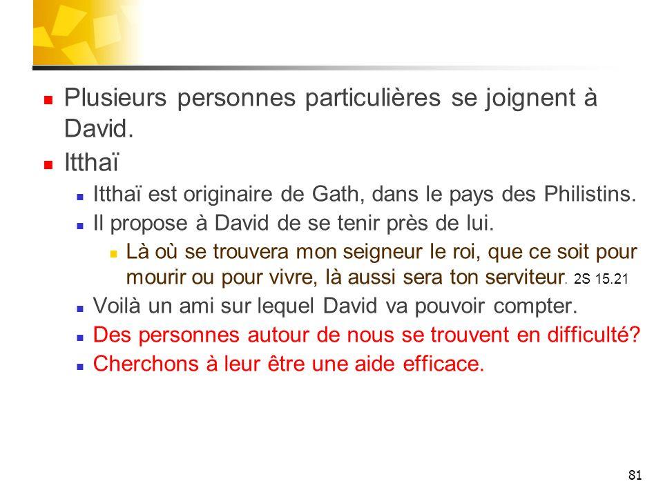 Plusieurs personnes particulières se joignent à David. Itthaï Itthaï est originaire de Gath, dans le pays des Philistins. Il propose à David de se ten