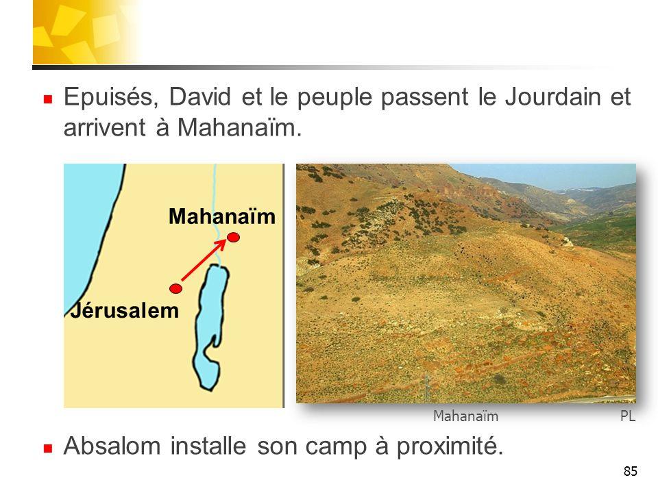Epuisés, David et le peuple passent le Jourdain et arrivent à Mahanaïm. Absalom installe son camp à proximité. 85 Jérusalem Mahanaïm PLMahanaïm