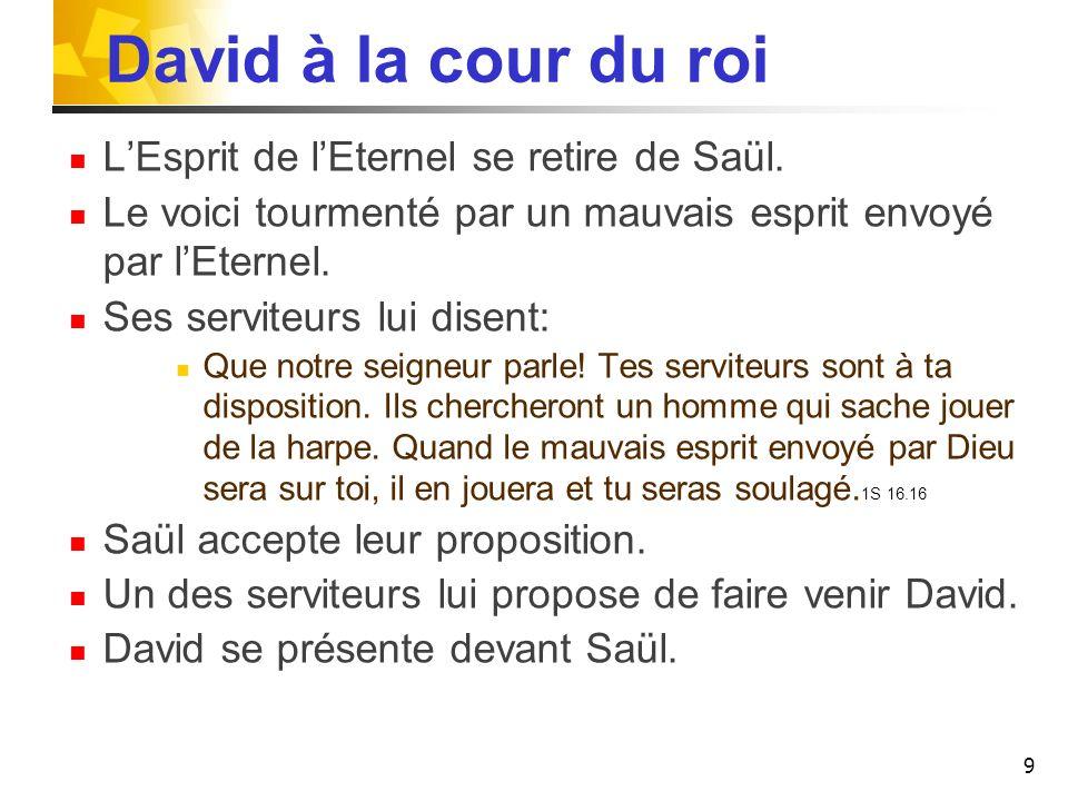 David à la cour du roi LEsprit de lEternel se retire de Saül. Le voici tourmenté par un mauvais esprit envoyé par lEternel. Ses serviteurs lui disent: