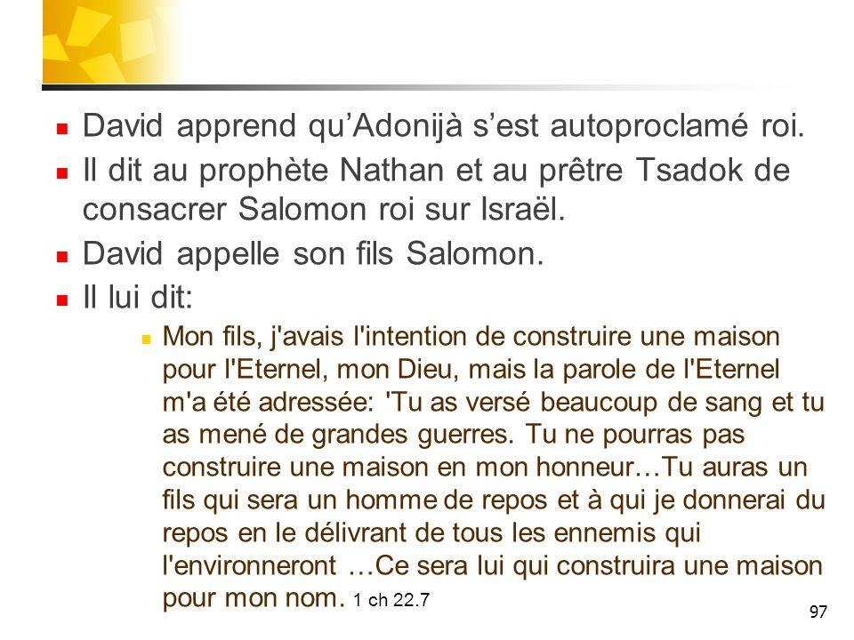 David apprend quAdonijà sest autoproclamé roi. Il dit au prophète Nathan et au prêtre Tsadok de consacrer Salomon roi sur Israël. David appelle son fi