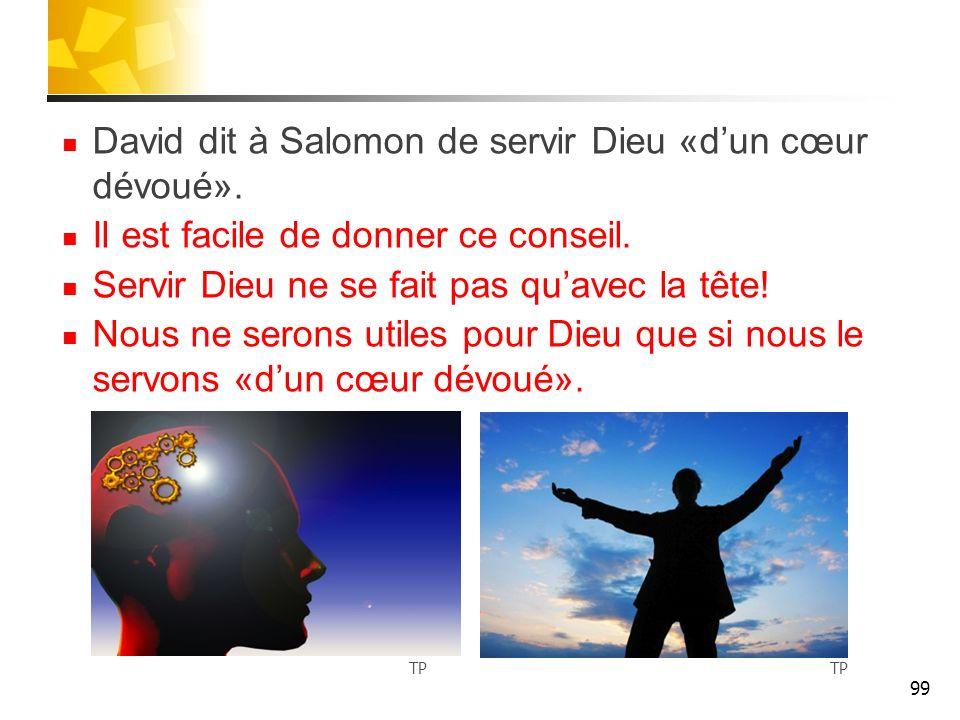 David dit à Salomon de servir Dieu «dun cœur dévoué». Il est facile de donner ce conseil. Servir Dieu ne se fait pas quavec la tête! Nous ne serons ut