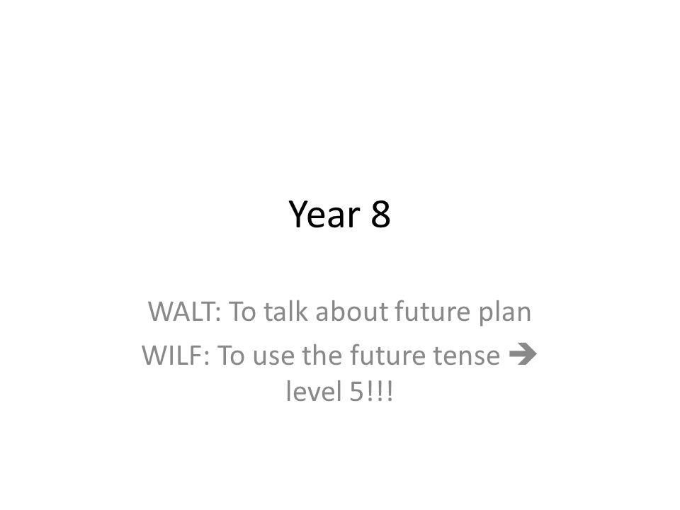 Year 8 WALT: To talk about future plan WILF: To use the future tense level 5!!!