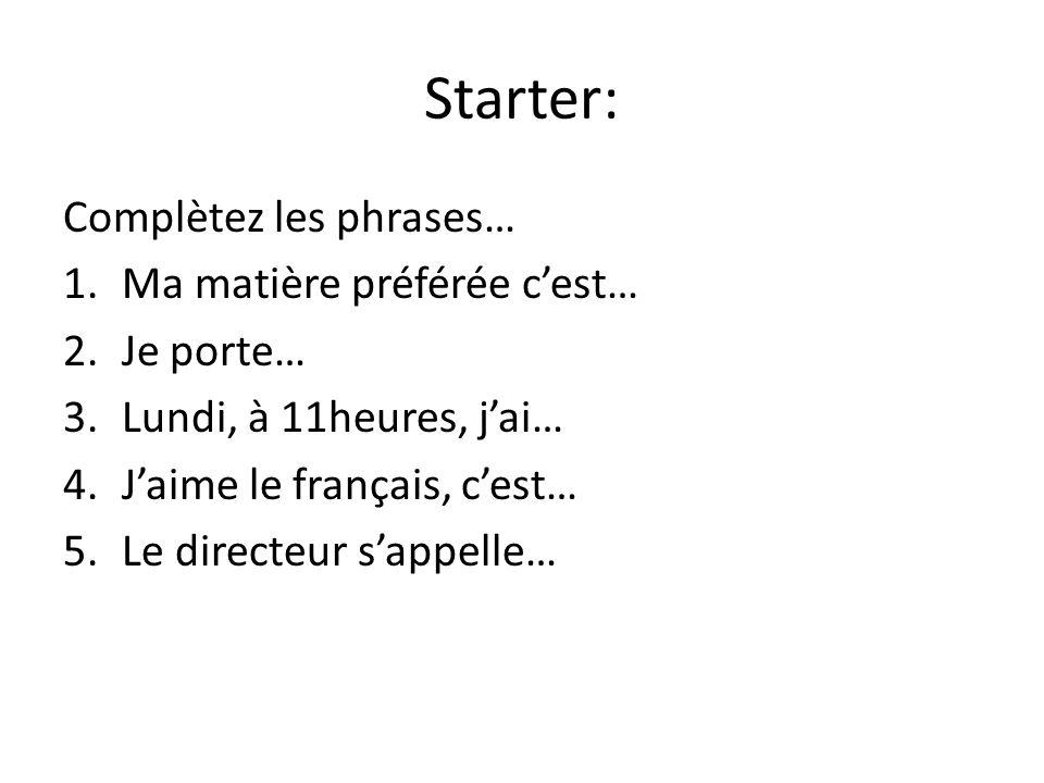 Starter: Complètez les phrases… 1.Ma matière préférée cest… 2.Je porte… 3.Lundi, à 11heures, jai… 4.Jaime le français, cest… 5.Le directeur sappelle…